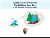 Experience Your America Right Outside Your Door: 10 Ways to Keep Your Family Active Every Day. This kid-friendly booklet offers ten tips for families to incorporate fun outdoor physical activity into their everyday lives. It provides resources to help families find local outdoor recreation opportunities in their own communities.